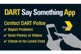 The DART Say Something Safety and Security App offers riders a quick and discreet method for reporting concerns directly to DART Police. App users can send photos, six second video, text descriptions, and locations of suspicious people or activities.