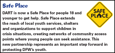 DART is now a Safe Place for people 18 and younger to get help. Safe Place extends the reach of local youth services, shelters and organizations to support children in crisis situations, creating networks of community access points where young people can seek assistance. This new partnership represents an important step forward in protecting DFW's youth.